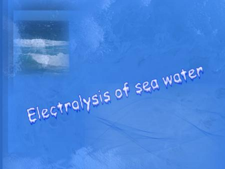 Content page Introduction of Electrolysis Properties of sea water Compositions of sea water Electrode Electrolysis of sea water Chlorine gas Hydrogen.