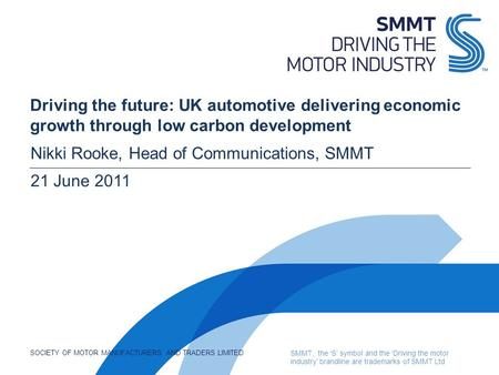 SOCIETY OF MOTOR MANUFACTURERS AND TRADERS LIMITED SMMT, the 'S' symbol and the 'Driving the motor industry' brandline are trademarks of SMMT Ltd Driving.