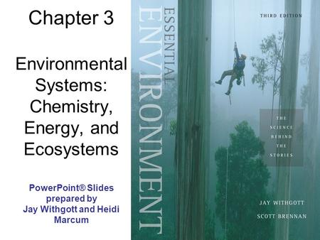 Chapter 3 Environmental Systems: Chemistry, Energy, <strong>and</strong> Ecosystems PowerPoint® Slides prepared by Jay Withgott <strong>and</strong> Heidi Marcum.