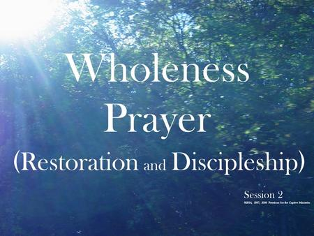 Wholeness Prayer ( Restoration and Discipleship ) Session 2 ©2014, 2007, 2006 Freedom for the Captive Ministries.