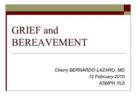 GRIEF and BEREAVEMENT Cherry BERNARDO-LAZARO, MD 12 February 2010 ASMPH YL6.