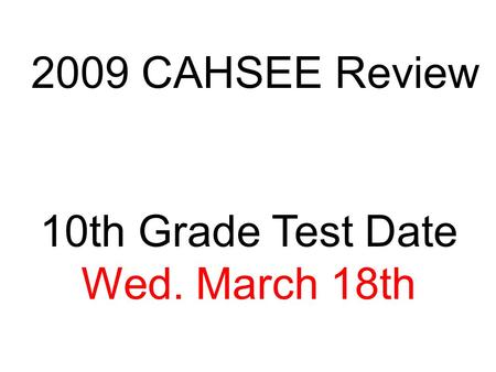 2009 CAHSEE Review 10th Grade Test Date Wed. March 18th.