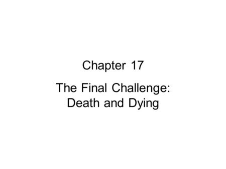 Chapter 17 The Final Challenge: Death and Dying. Biological Definitions of Death Harvard: Total Brain Death –Unresponsive to stimuli –No movement or breathing.