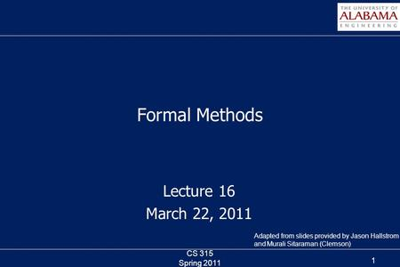 Lecture 16 March 22, 2011 Formal Methods CS 315 Spring 2011 1 Adapted from slides provided by Jason Hallstrom and Murali Sitaraman (Clemson)