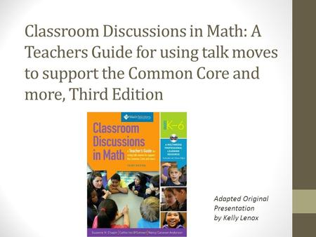 Classroom Discussions in Math: A Teachers Guide for using talk moves to support the Common Core and more, Third Edition Adapted Original Presentation by.