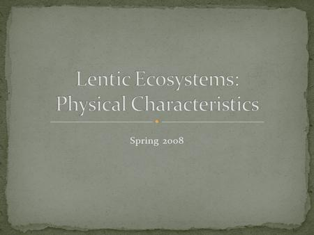 Spring 2008. Lentic is describe as standing water habitats Inland depressions that hold water Range from 1 meter to 2000 meters Formation Glacial Retreat.