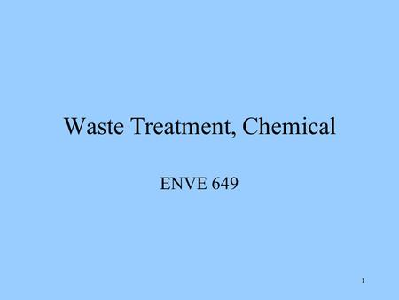 1 Waste Treatment, Chemical ENVE 649 2 Why Treat Waste Have a RCRA Waste –TSDS –Treat instead of disposal, landfill –Treat before disposal Or treat in.