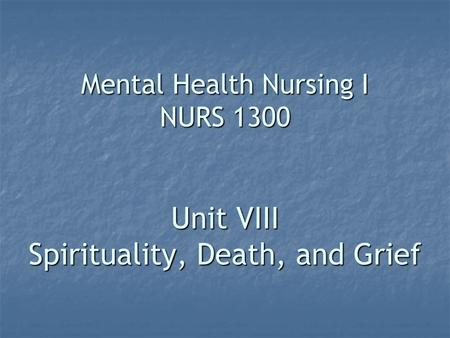 Mental Health Nursing I NURS 1300 Unit VIII Spirituality, Death, and Grief.