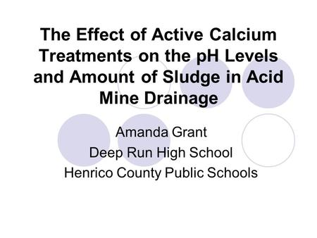 The Effect of Active Calcium Treatments on the pH Levels and Amount of Sludge in Acid Mine Drainage Amanda Grant Deep Run High School Henrico County Public.