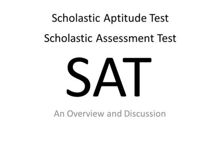 SAT An Overview and Discussion Scholastic Aptitude Test Scholastic Assessment Test.