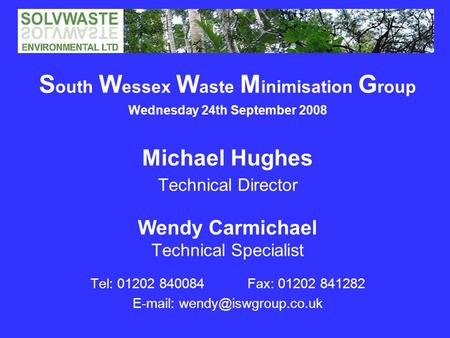 S outh W essex W aste M inimisation G roup Wednesday 24th September 2008 Michael Hughes Technical Director Wendy Carmichael Technical Specialist Tel: 01202.
