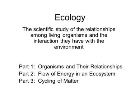 Ecology The scientific study of the relationships among living organisms and the interaction they have with the environment Part 1: Organisms and Their.