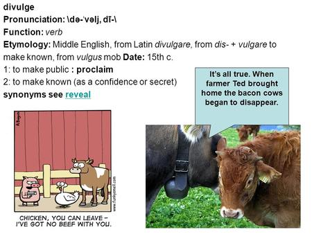 Divulge Pronunciation: \də- ˈ vəlj, dī-\ Function: verb Etymology: Middle English, from Latin divulgare, from dis- + vulgare to make known, from vulgus.