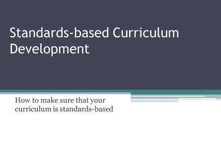 Standards-based Curriculum Development How to make sure that your curriculum is standards-based.