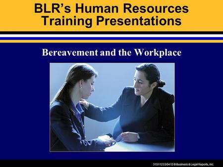 31511233/0412 © Business & Legal Reports, Inc. BLR's Human Resources Training Presentations Bereavement and the Workplace.