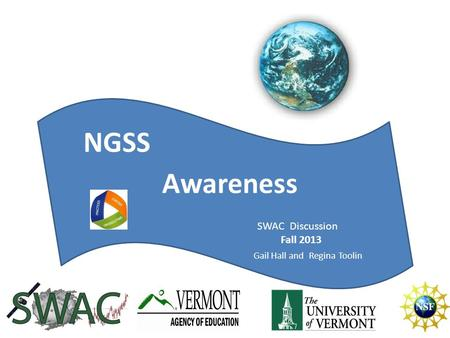 NGSS Today Awareness NGSS SWAC Discussion Fall 2013 Gail Hall and Regina Toolin.