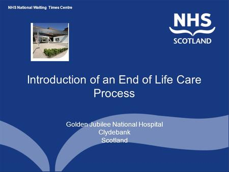 NHS National Waiting Times Centre Introduction of an End of Life Care Process Golden Jubilee National Hospital Clydebank Scotland.