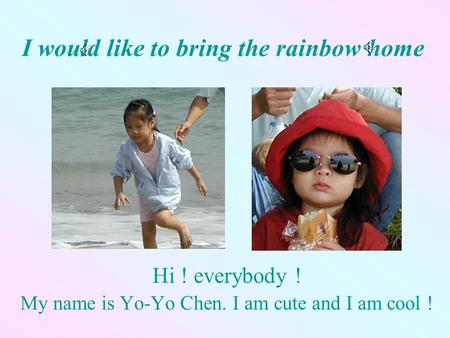 I would like to bring the rainbow home Hi ! everybody ! My name is Yo-Yo Chen. I am cute and I am cool !