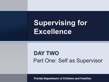 Supervising for Excellence Part One: Self as Supervisor Florida Department of Children and Families DAY TWO.