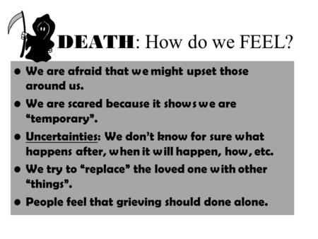 "DEATH : How do we FEEL? We are afraid that we might upset those around us. We are scared because it shows we are ""temporary"". Uncertainties: We don't know."