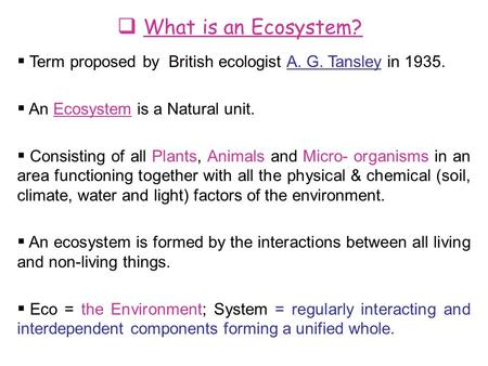  What is an Ecosystem?  Term proposed by British ecologist A. G. Tansley in 1935.  An Ecosystem is a Natural unit.  Consisting of all Plants, Animals.