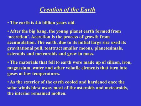 Creation of the Earth The earth is 4.6 billion years old. After the big bang, the young planet earth formed from 'accretion'. Accretion is the process.