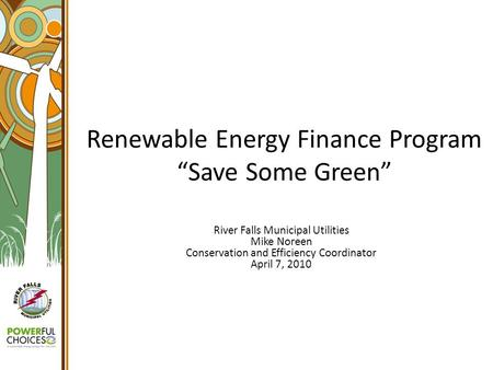"Renewable Energy Finance Program ""Save Some Green"" River Falls Municipal Utilities Mike Noreen Conservation and Efficiency Coordinator April 7, 2010."