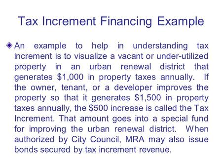 Tax Increment Financing Example An example to help in understanding tax increment is to visualize a vacant or under-utilized property in an urban renewal.