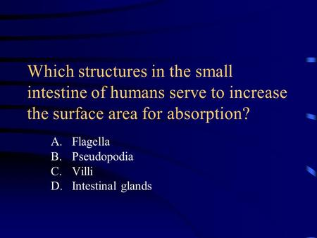 Which structures in the small intestine of humans serve to increase the surface area for absorption? A.Flagella B.Pseudopodia C.Villi D.Intestinal glands.