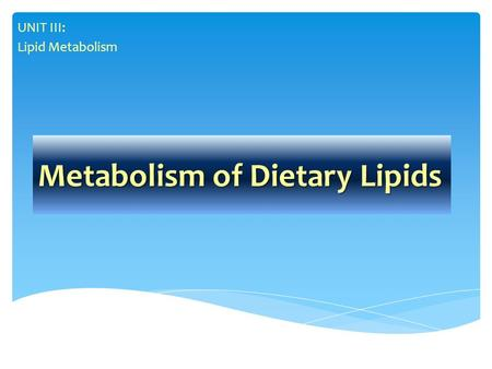 Metabolism of Dietary Lipids UNIT III: Lipid Metabolism.
