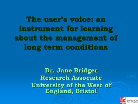 The user's voice: an instrument for learning about the management of long term conditions Dr. Jane Bridger Research Associate University of the West of.