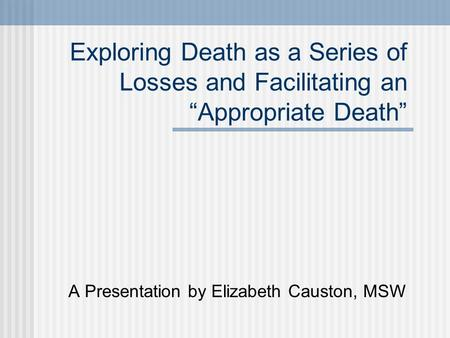 "Exploring Death as a Series of Losses and Facilitating an ""Appropriate Death"" A Presentation by Elizabeth Causton, MSW."