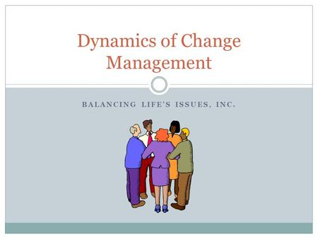 BALANCING LIFE'S ISSUES, INC. Dynamics of Change Management.