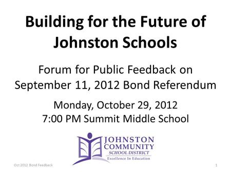 Building for the Future of Johnston Schools Forum for Public Feedback on September 11, 2012 Bond Referendum Monday, October 29, 2012 7:00 PM Summit Middle.