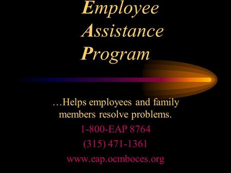Employee Assistance Program …Helps employees and family members resolve problems. 1-800-EAP 8764 (315) 471-1361 www.eap.ocmboces.org.