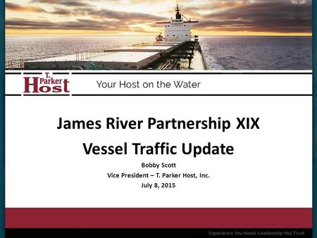 James River Partnership XIX Vessel Traffic Update Bobby Scott Vice President – T. Parker Host, Inc. July 8, 2015.