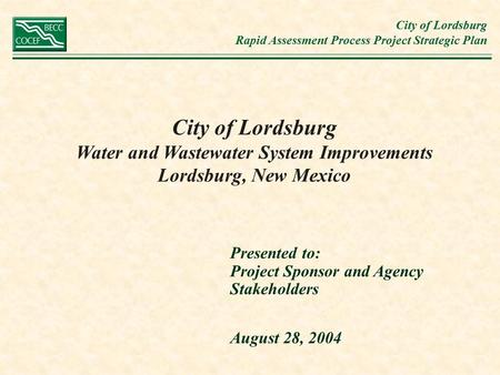 City of Lordsburg Rapid Assessment Process Project Strategic Plan City of Lordsburg Water and Wastewater System Improvements Lordsburg, New Mexico Presented.