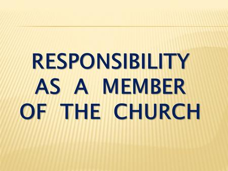 RESPONSIBILITY AS A MEMBER OF THE CHURCH. I Thessalonians 5:12-13 Now we ask you, brothers, to respect those who work hard among you, who are over you.