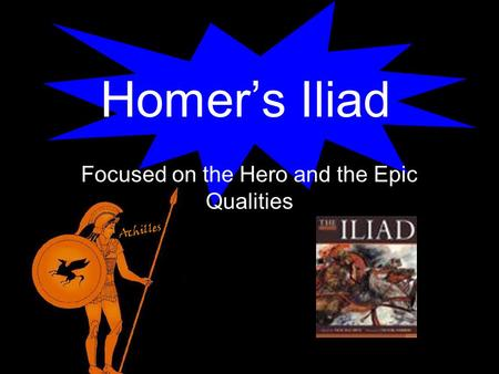 Homer's Iliad Focused on the Hero and the Epic Qualities.