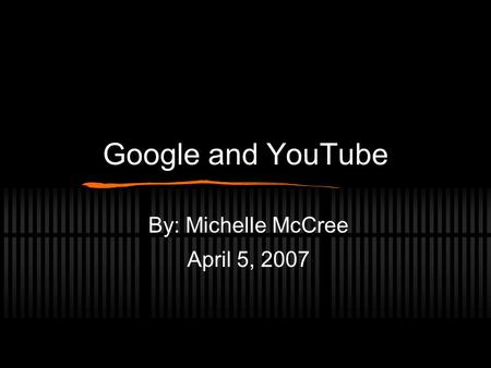 Google and YouTube By: Michelle McCree April 5, 2007.