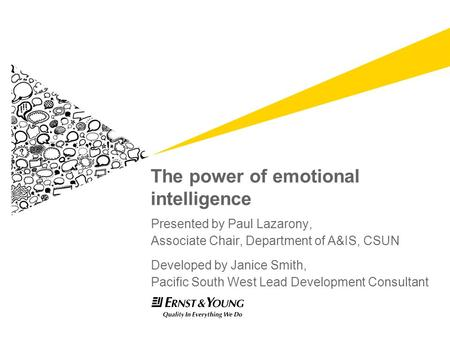 The power of emotional intelligence Presented by Paul Lazarony, Associate Chair, Department of A&IS, CSUN Developed by Janice Smith, Pacific South West.