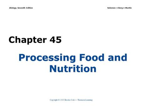 Copyright © 2005 Brooks/Cole — Thomson Learning Biology, Seventh Edition Solomon Berg Martin Chapter 45 Processing Food and Nutrition.