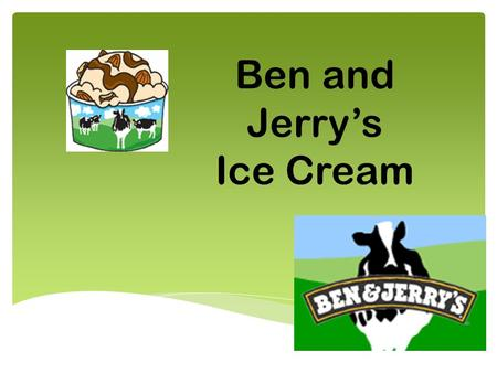 Ben and Jerry's Ice Cream. Their Target Market is college students Wanted to find the ideal warm weather place that didn't have an ice cream shop. They.