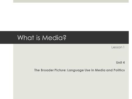 What is Media? Lesson 1 Unit 4 The Broader Picture: Language Use in Media and Politics.