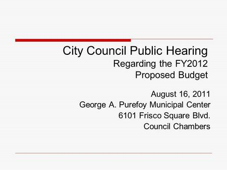 City Council Public Hearing Regarding the FY2012 Proposed Budget August 16, 2011 George A. Purefoy Municipal Center 6101 Frisco Square Blvd. Council Chambers.