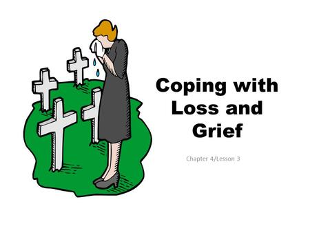 Coping with Loss and Grief Chapter 4/Lesson 3. Acknowledging Loss 1 st Step in the Healing Process is acknowledging a loss: Death of a loved one Death.