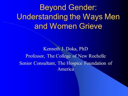 Beyond Gender: Understanding the Ways Men and Women Grieve Kenneth J. Doka, PhD Professor, The College of New Rochelle Senior Consultant, The Hospice Foundation.