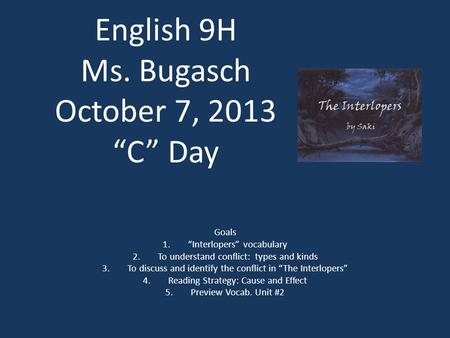 "English 9H Ms. Bugasch October 7, 2013 ""C"" Day Goals 1.""Interlopers"" vocabulary 2.To understand conflict: types and kinds 3.To discuss and identify the."