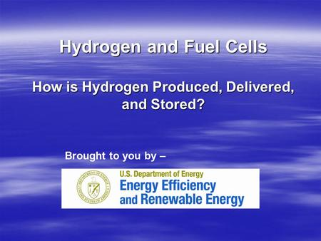 Hydrogen and Fuel Cells How is Hydrogen Produced, Delivered, and Stored? Brought to you by –