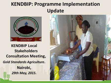 KENDBIP: Programme Implementation Update KENDBIP Local Stakeholders Consultation Meeting, Gold Standards Agriculture. Nairobi, 29th May, 2015. 1.